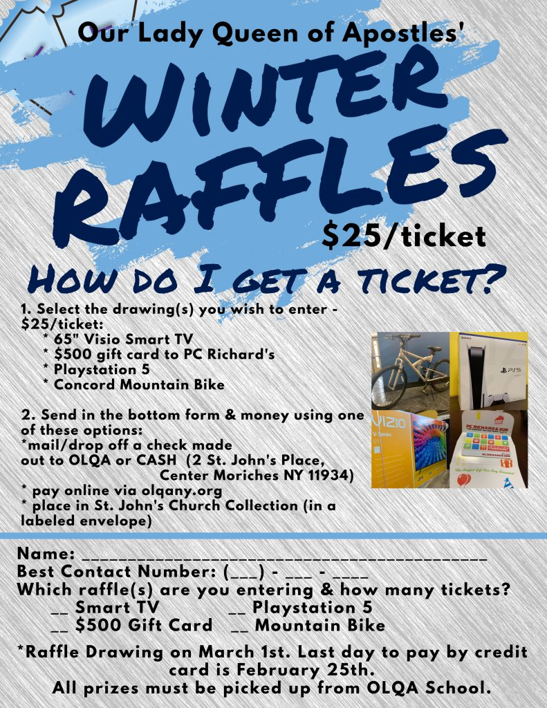 "Our Lady Queen of Apostles' Winter Raffles. $25 a ticket. Select the drawings you wish to enter: 65"" Visio Smart TV, $500 gift card to PC Richard's, Playstation 5, Concord mountain bike. Send in your name and phone number to OLQA with check or cash, 2 St. John's Place, Center Moriches NY 11934."